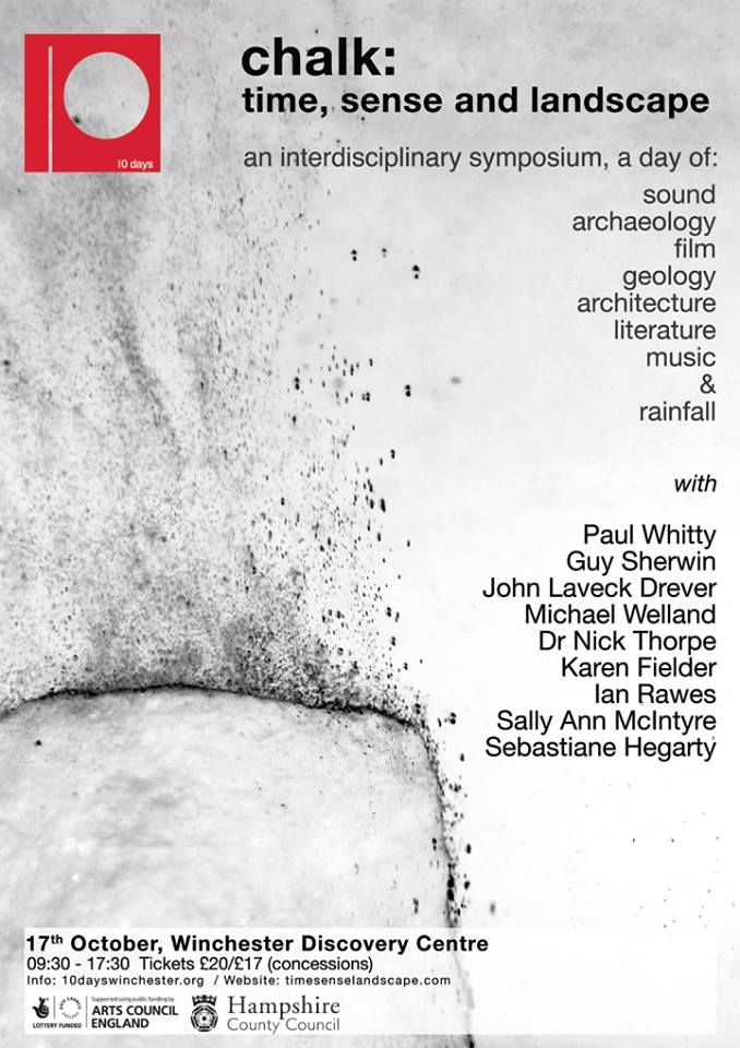 Chalk: time, sense and landscape An interdisciplinary symposium, a day of sound,geology, film, archaeology, architecture, literature, music and rainfall with Paul Whitty, Guy Sherwin, John Levack Drever, Michael Welland, Nick Thorpe, Karen Fielder, Ian Rawes, Sally Ann McIntyre and Sebastiane Hegarty. 17 October Winchester Discovery Centre. Info: www.10dayswinchester.org / blog: timesenselandscape.com